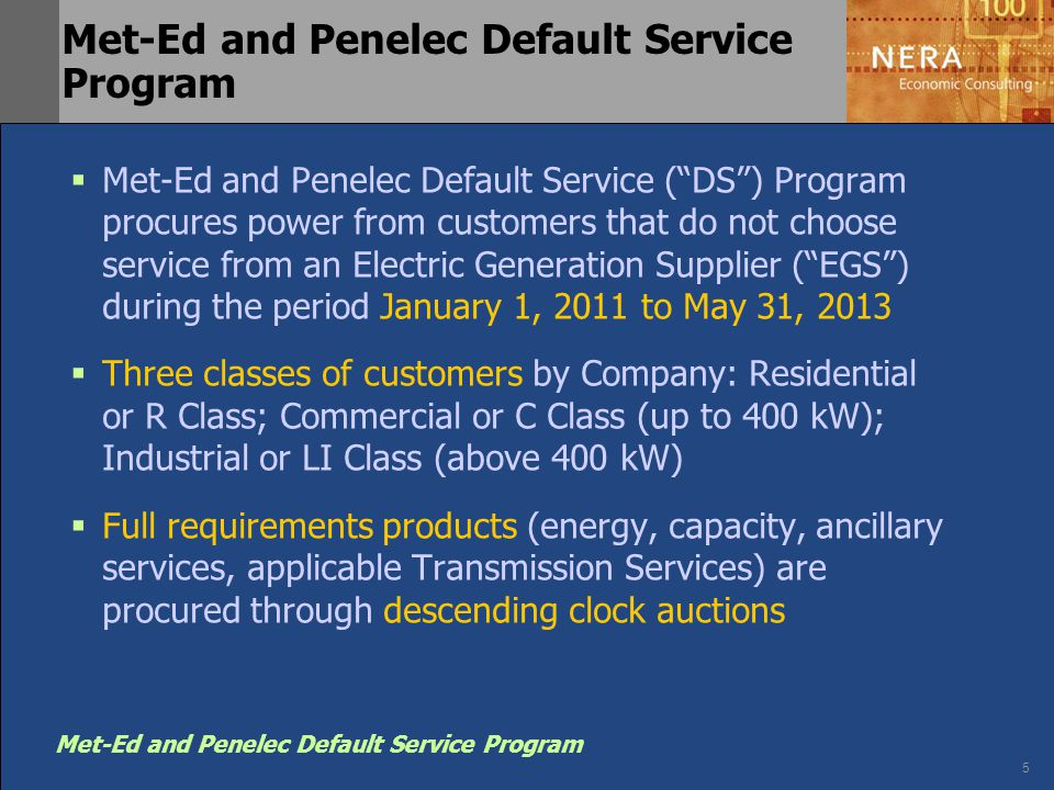 5 Met-Ed and Penelec Default Service Program  Met-Ed and Penelec Default Service ( DS ) Program procures power from customers that do not choose service from an Electric Generation Supplier ( EGS ) during the period January 1, 2011 to May 31, 2013  Three classes of customers by Company: Residential or R Class; Commercial or C Class (up to 400 kW); Industrial or LI Class (above 400 kW)  Full requirements products (energy, capacity, ancillary services, applicable Transmission Services) are procured through descending clock auctions