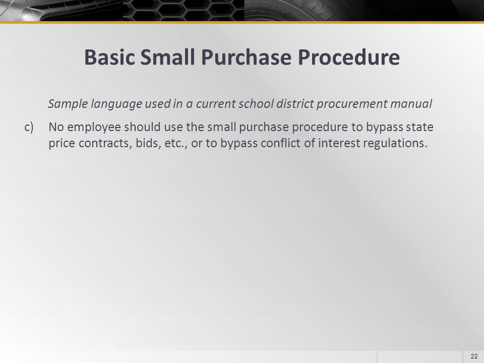 Basic Small Purchase Procedure 22 Sample language used in a current school district procurement manual c)No employee should use the small purchase pro