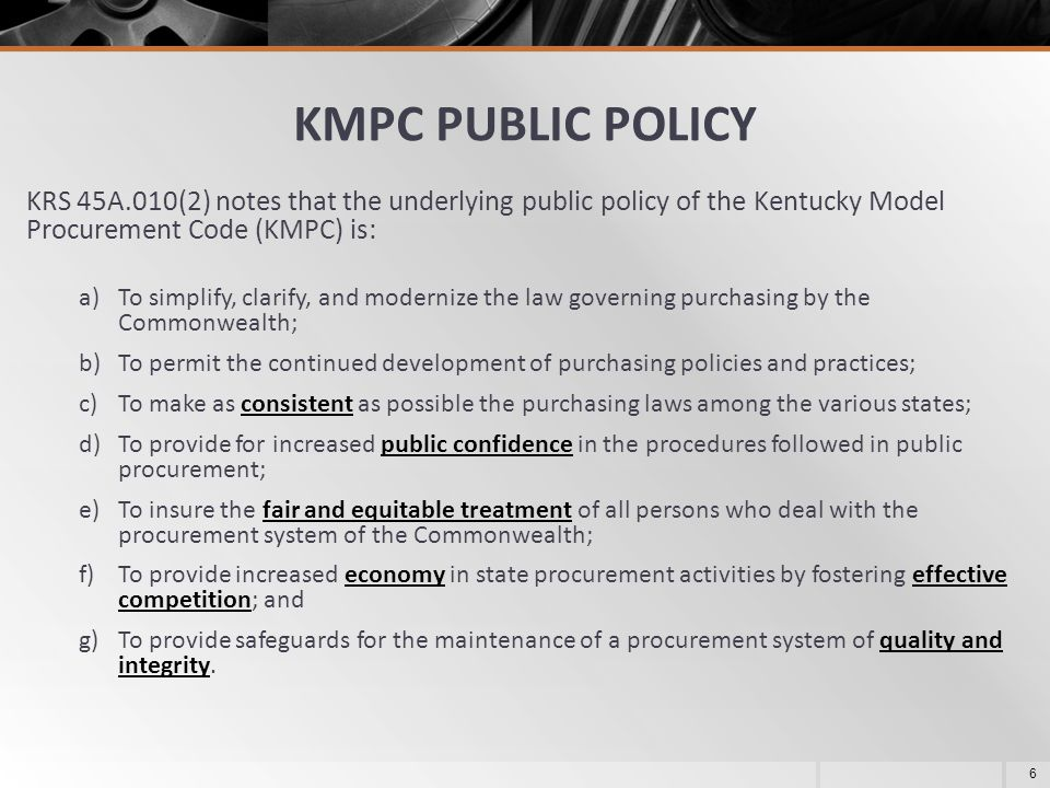 KMPC PUBLIC POLICY KRS 45A.010(2) notes that the underlying public policy of the Kentucky Model Procurement Code (KMPC) is: a)To simplify, clarify, an