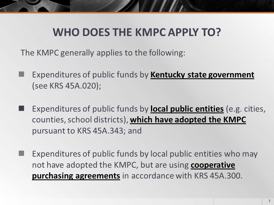 WHO DOES THE KMPC APPLY TO? The KMPC generally applies to the following: Expenditures of public funds by Kentucky state government (see KRS 45A.020);