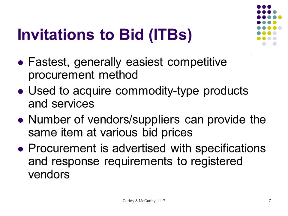 Cuddy & McCarthy, LLP8 ITBs continued Sealed bids received Publicly opened on closing date Responsible bidder Supplier's product or service meets the specified requirement(s) Lowest price will receive the award No ability to select a particular vendor, or to negotiate the price