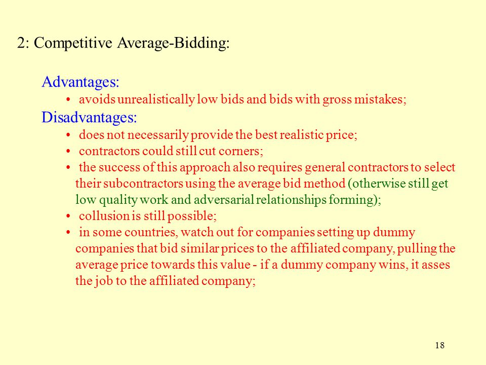 18 2: Competitive Average-Bidding: Advantages: avoids unrealistically low bids and bids with gross mistakes; Disadvantages: does not necessarily provide the best realistic price; contractors could still cut corners; the success of this approach also requires general contractors to select their subcontractors using the average bid method (otherwise still get low quality work and adversarial relationships forming); collusion is still possible; in some countries, watch out for companies setting up dummy companies that bid similar prices to the affiliated company, pulling the average price towards this value - if a dummy company wins, it asses the job to the affiliated company;