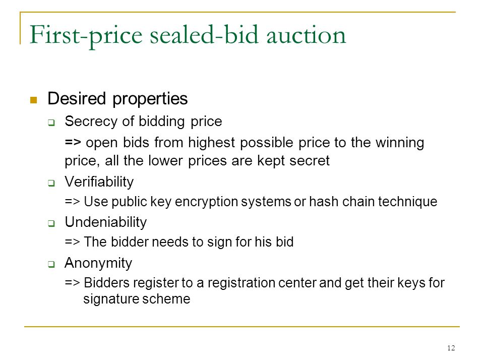 12 First-price sealed-bid auction Desired properties  Secrecy of bidding price => open bids from highest possible price to the winning price, all the