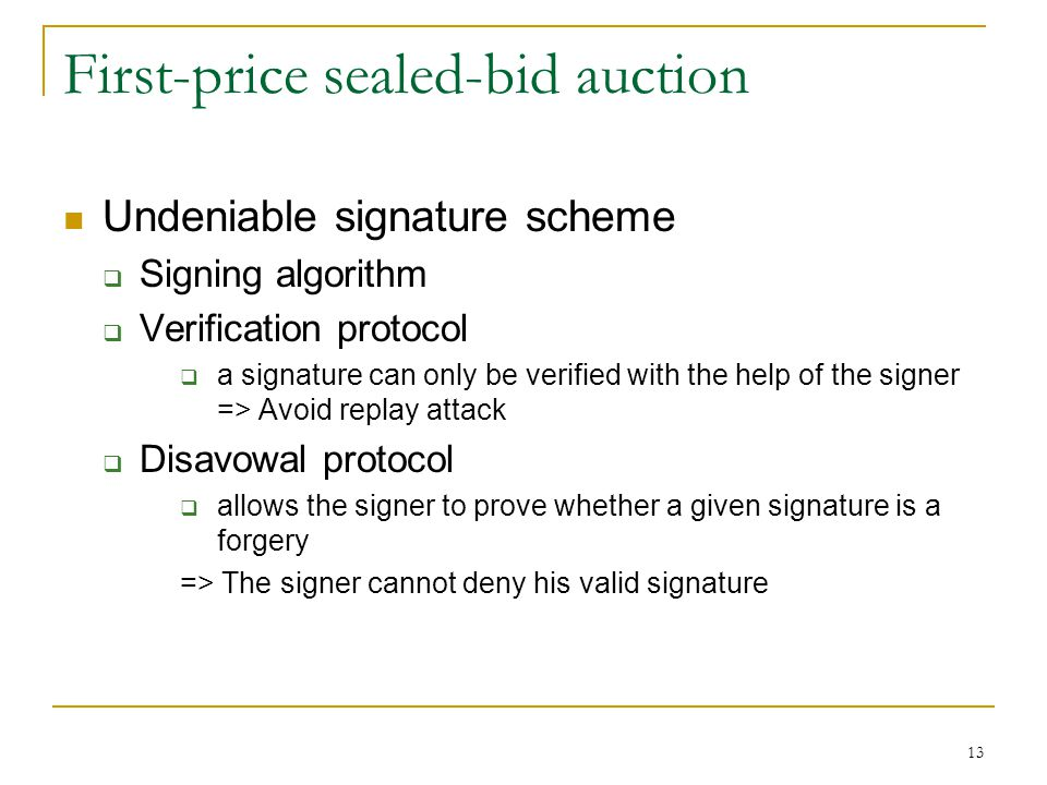 13 First-price sealed-bid auction Undeniable signature scheme  Signing algorithm  Verification protocol  a signature can only be verified with the