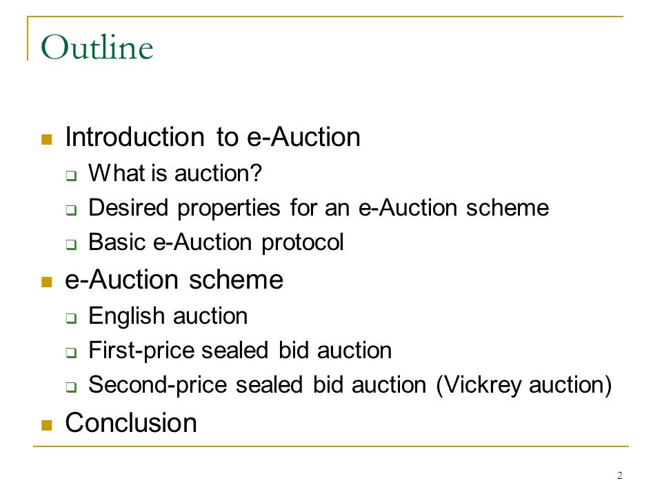 2 Outline Introduction to e-Auction  What is auction?  Desired properties for an e-Auction scheme  Basic e-Auction protocol e-Auction scheme  Engl