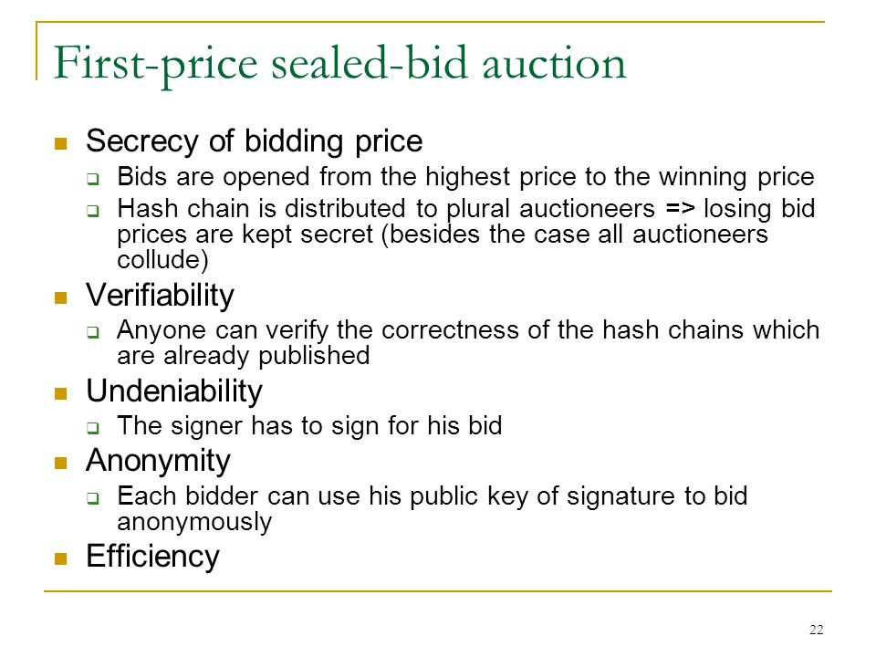 22 First-price sealed-bid auction Secrecy of bidding price  Bids are opened from the highest price to the winning price  Hash chain is distributed t