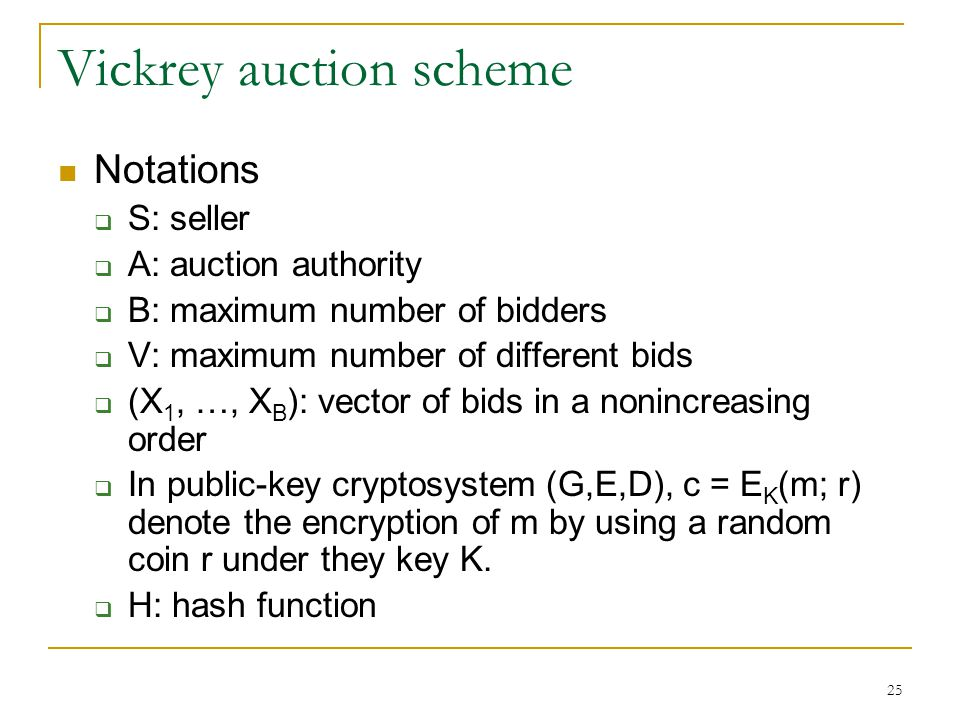 25 Vickrey auction scheme Notations  S: seller  A: auction authority  B: maximum number of bidders  V: maximum number of different bids  (X 1, …,
