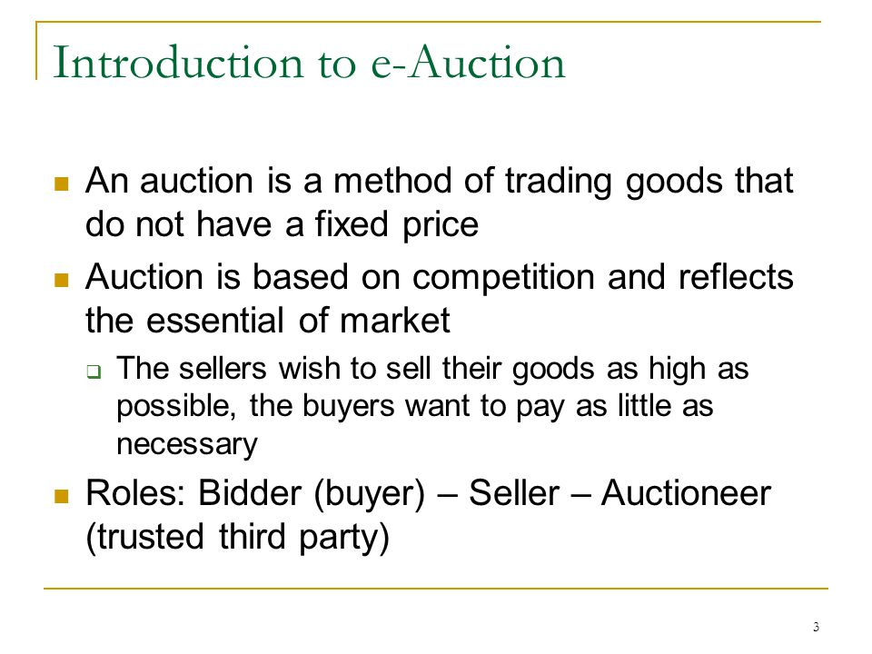 3 Introduction to e-Auction An auction is a method of trading goods that do not have a fixed price Auction is based on competition and reflects the es