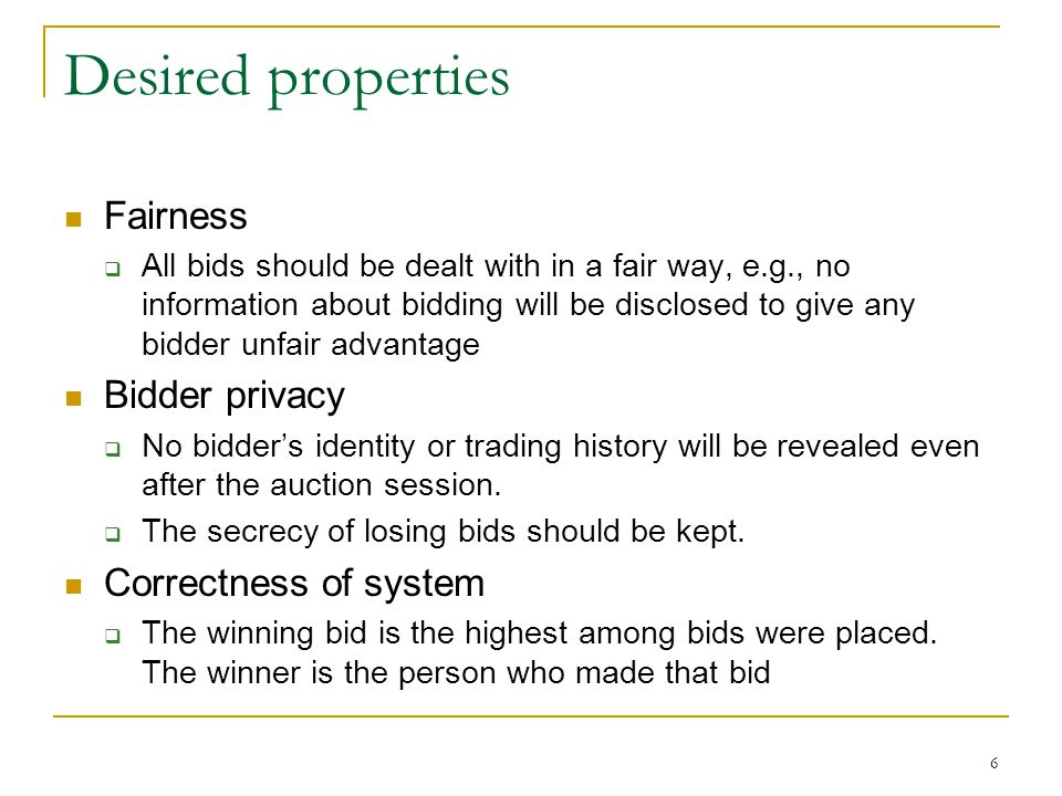 6 Desired properties Fairness  All bids should be dealt with in a fair way, e.g., no information about bidding will be disclosed to give any bidder u