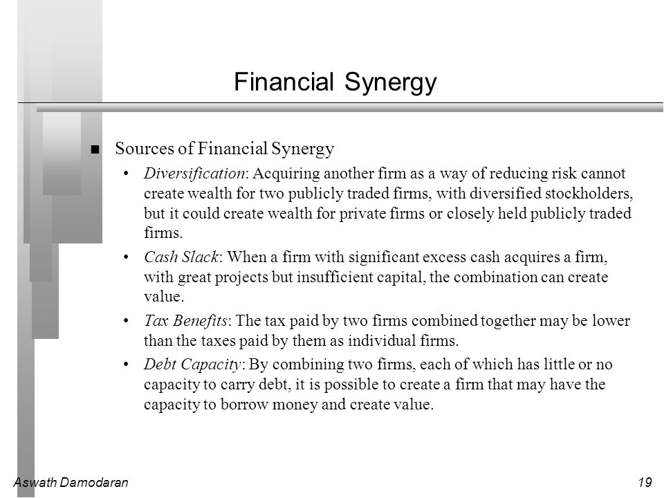 Aswath Damodaran19 Financial Synergy Sources of Financial Synergy Diversification: Acquiring another firm as a way of reducing risk cannot create weal