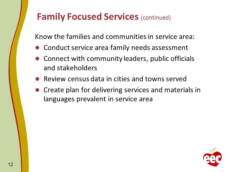 Family Focused Services (continued) Know the families and communities in service area: Conduct service area family needs assessment Connect with community leaders, public officials and stakeholders Review census data in cities and towns served Create plan for delivering services and materials in languages prevalent in service area 12