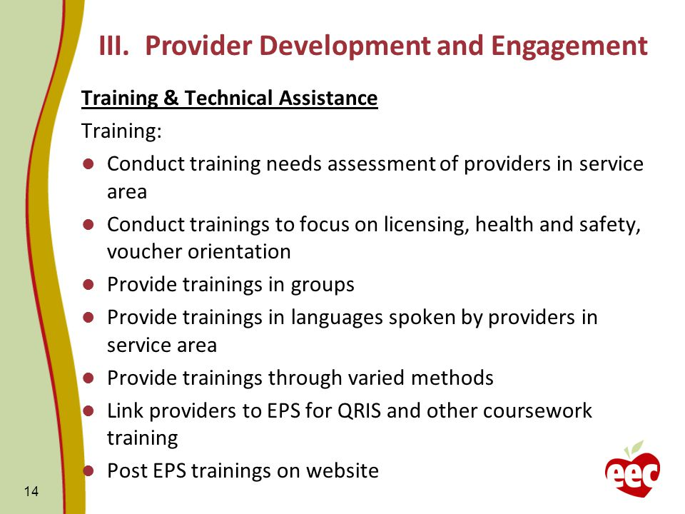 Training & Technical Assistance Training: Conduct training needs assessment of providers in service area Conduct trainings to focus on licensing, health and safety, voucher orientation Provide trainings in groups Provide trainings in languages spoken by providers in service area Provide trainings through varied methods Link providers to EPS for QRIS and other coursework training Post EPS trainings on website 14 III.