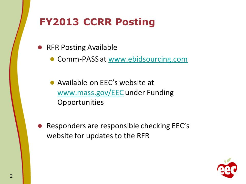 FY2013 CCRR Posting RFR Posting Available Comm-PASS at www.ebidsourcing.comwww.ebidsourcing.com Available on EEC's website at www.mass.gov/EEC under Funding Opportunities www.mass.gov/EEC Responders are responsible checking EEC's website for updates to the RFR 2