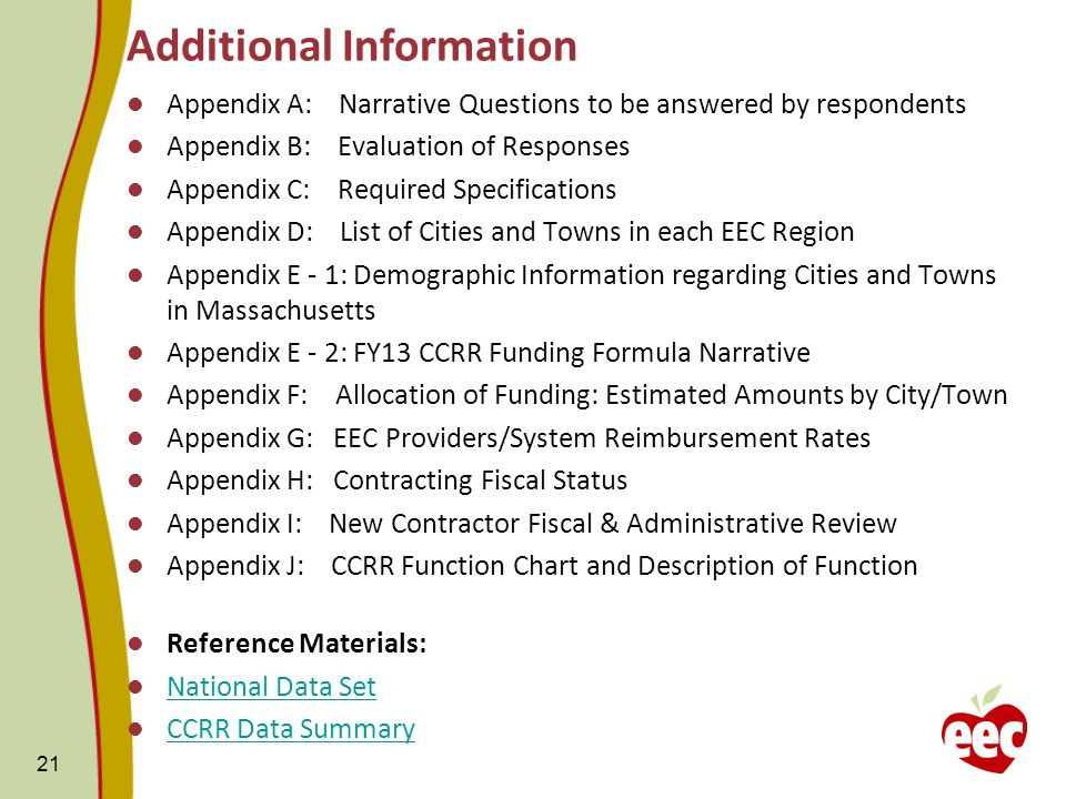 Appendix A: Narrative Questions to be answered by respondents Appendix B: Evaluation of Responses Appendix C: Required Specifications Appendix D: List of Cities and Towns in each EEC Region Appendix E - 1: Demographic Information regarding Cities and Towns in Massachusetts Appendix E - 2: FY13 CCRR Funding Formula Narrative Appendix F: Allocation of Funding: Estimated Amounts by City/Town Appendix G: EEC Providers/System Reimbursement Rates Appendix H: Contracting Fiscal Status Appendix I: New Contractor Fiscal & Administrative Review Appendix J: CCRR Function Chart and Description of Function Reference Materials: National Data Set CCRR Data Summary 21 Additional Information