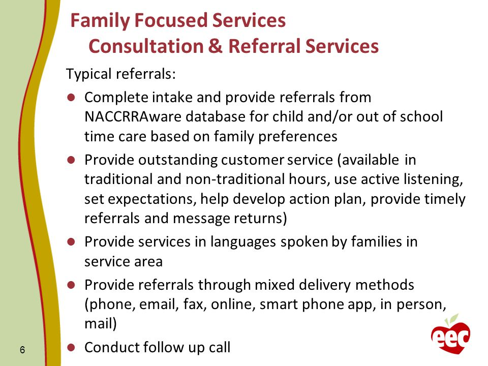 Family Focused Services Consultation & Referral Services Typical referrals: Complete intake and provide referrals from NACCRRAware database for child and/or out of school time care based on family preferences Provide outstanding customer service (available in traditional and non-traditional hours, use active listening, set expectations, help develop action plan, provide timely referrals and message returns) Provide services in languages spoken by families in service area Provide referrals through mixed delivery methods (phone, email, fax, online, smart phone app, in person, mail) Conduct follow up call 6