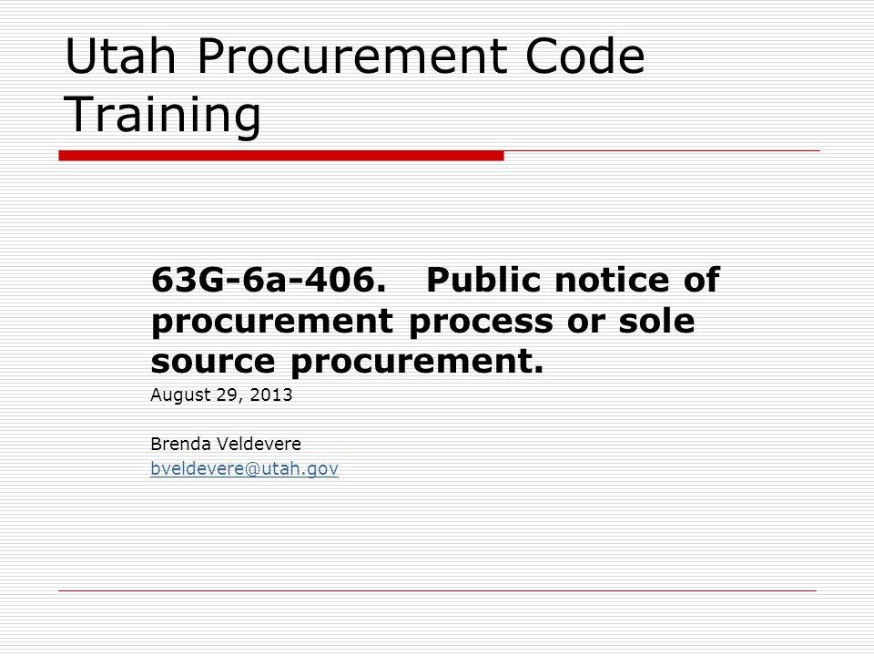 Utah Procurement Code Training 63G-6a-406. Public notice of procurement process or sole source procurement. August 29, 2013 Brenda Veldevere bveldever