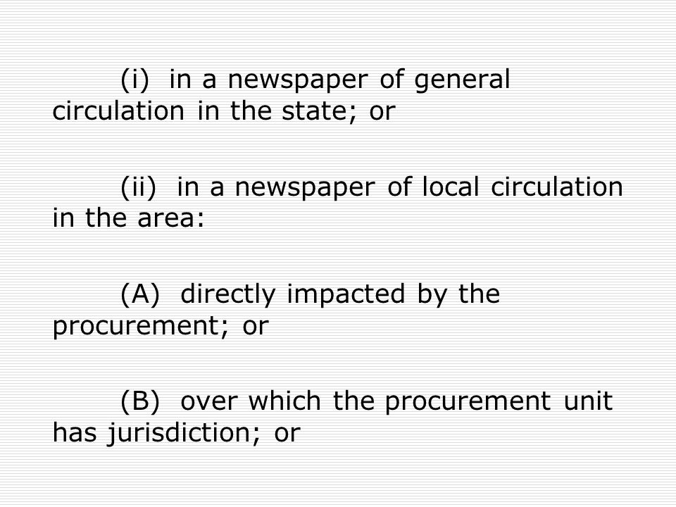 (i) in a newspaper of general circulation in the state; or (ii) in a newspaper of local circulation in the area: (A) directly impacted by the procurem