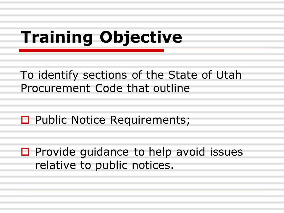 Training Objective To identify sections of the State of Utah Procurement Code that outline  Bidding Requirements;  Provide guidance to help avoid issues relative to Bidding.