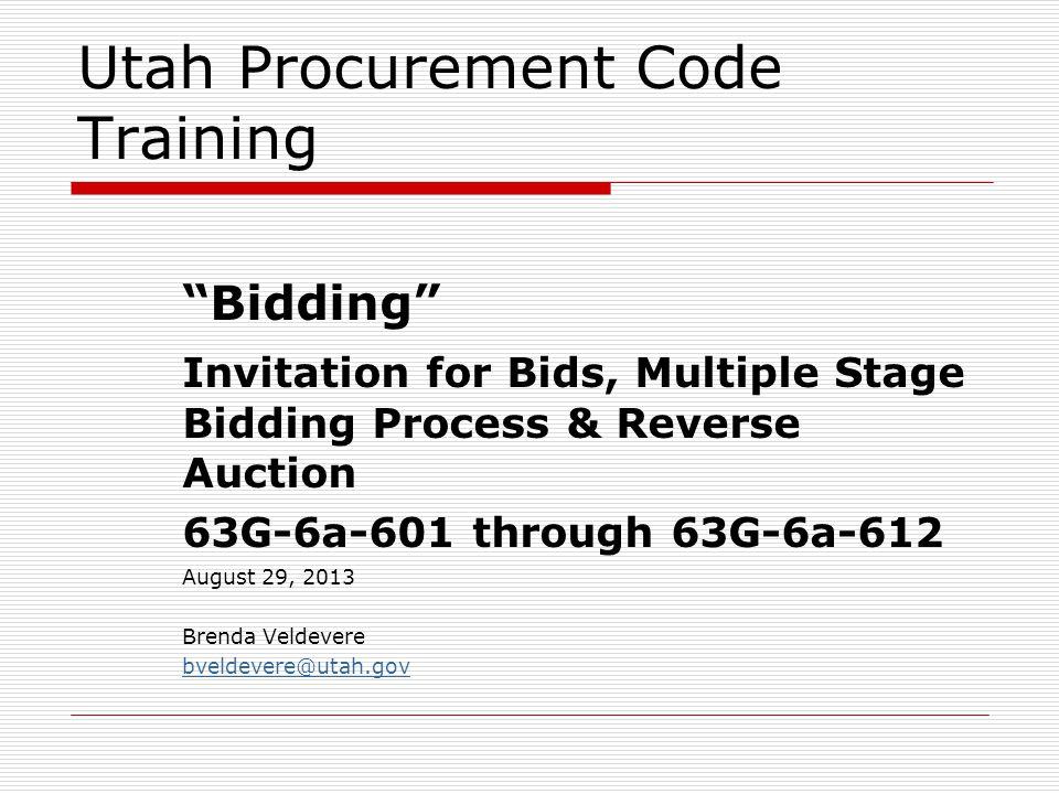 "Utah Procurement Code Training ""Bidding"" Invitation for Bids, Multiple Stage Bidding Process & Reverse Auction 63G-6a-601 through 63G-6a-612 August 29"