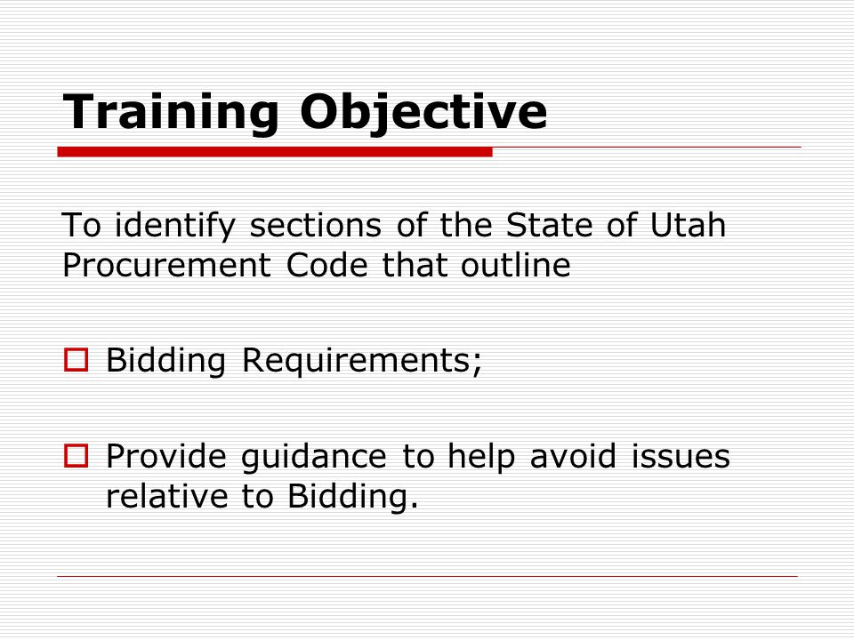 Training Objective To identify sections of the State of Utah Procurement Code that outline  Bidding Requirements;  Provide guidance to help avoid is