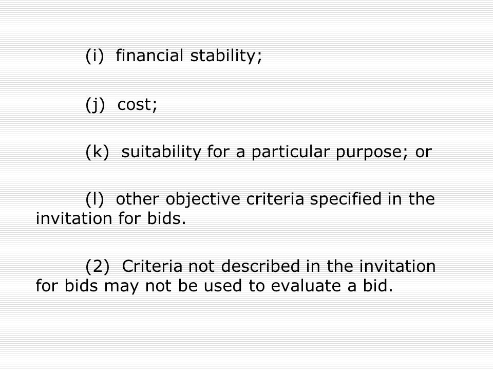 (i) financial stability; (j) cost; (k) suitability for a particular purpose; or (l) other objective criteria specified in the invitation for bids. (2)