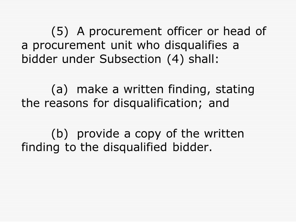 (5) A procurement officer or head of a procurement unit who disqualifies a bidder under Subsection (4) shall: (a) make a written finding, stating the