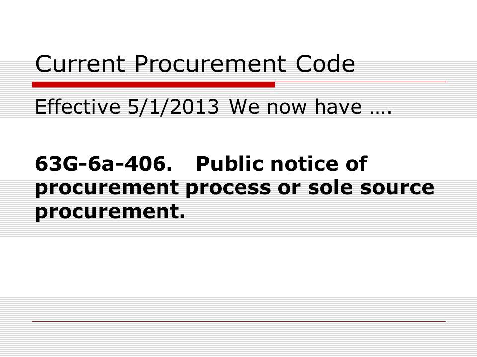 Current Procurement Code Effective 5/1/2013 We now have …. 63G-6a-406. Public notice of procurement process or sole source procurement.