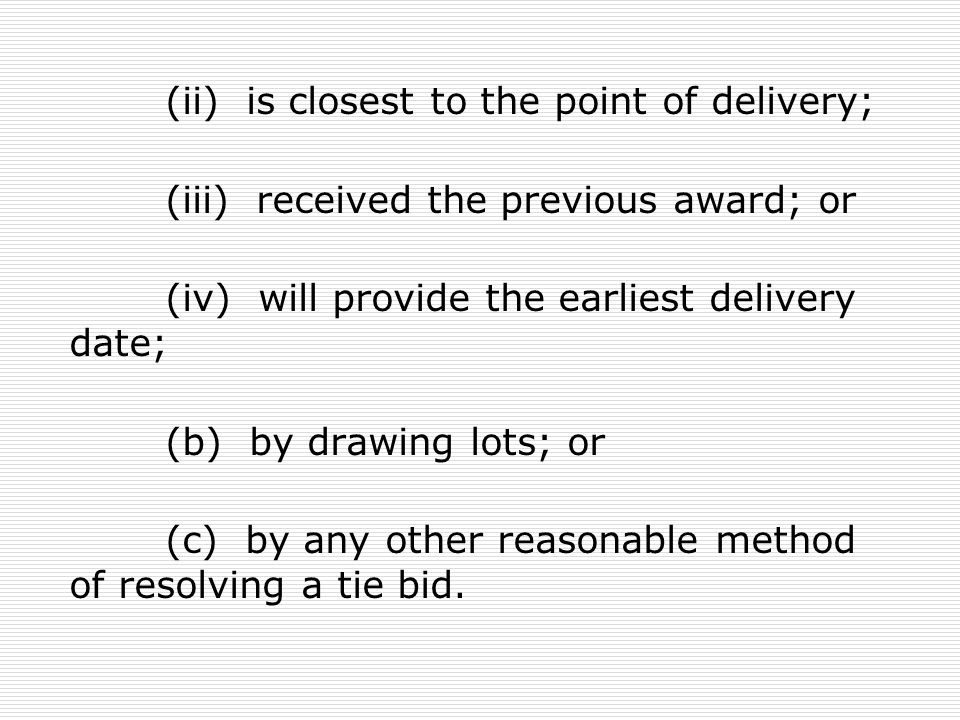 (ii) is closest to the point of delivery; (iii) received the previous award; or (iv) will provide the earliest delivery date; (b) by drawing lots; or
