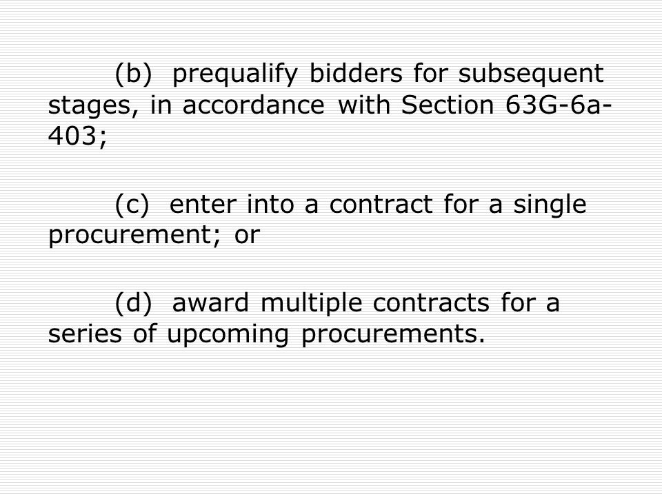 (b) prequalify bidders for subsequent stages, in accordance with Section 63G-6a- 403; (c) enter into a contract for a single procurement; or (d) award