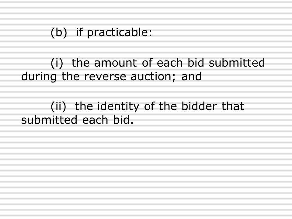 (b) if practicable: (i) the amount of each bid submitted during the reverse auction; and (ii) the identity of the bidder that submitted each bid.