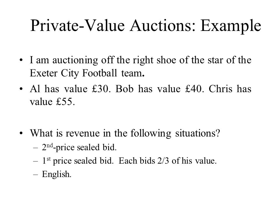 Private-Value Auctions: Example I am auctioning off the right shoe of the star of the Exeter City Football team. Al has value £30. Bob has value £40.