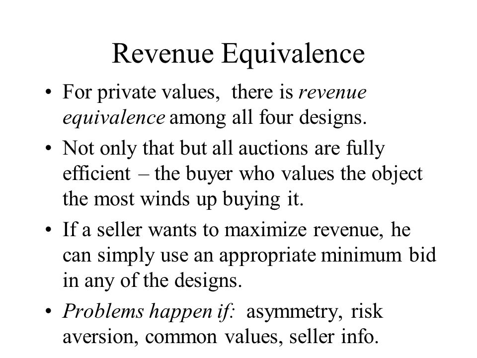 Revenue Equivalence For private values, there is revenue equivalence among all four designs. Not only that but all auctions are fully efficient – the