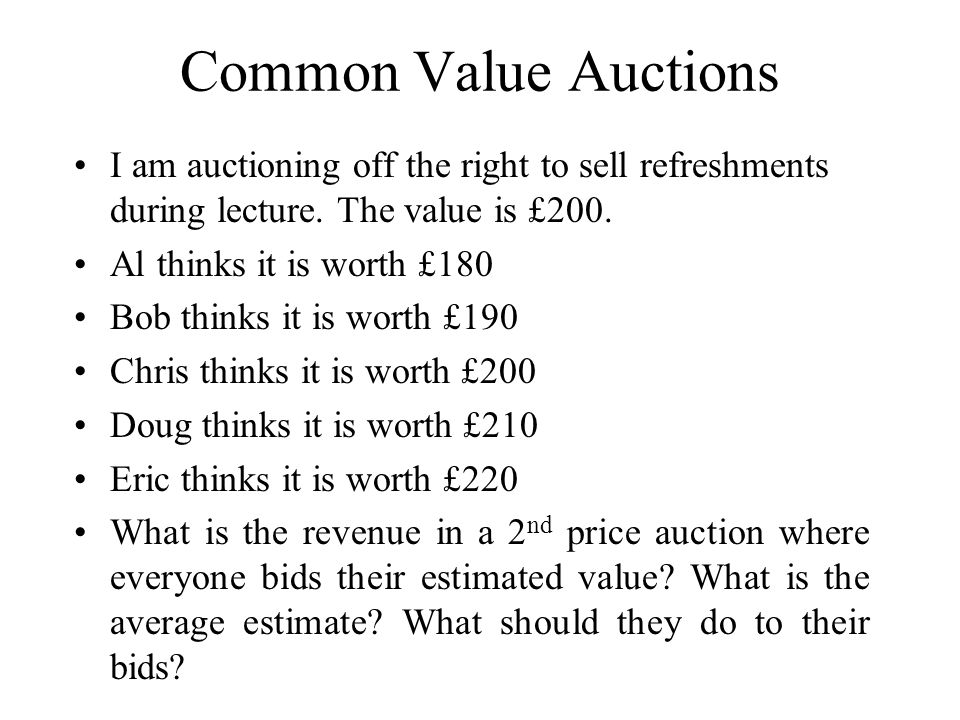 Common Value Auctions I am auctioning off the right to sell refreshments during lecture. The value is £200. Al thinks it is worth £180 Bob thinks it i