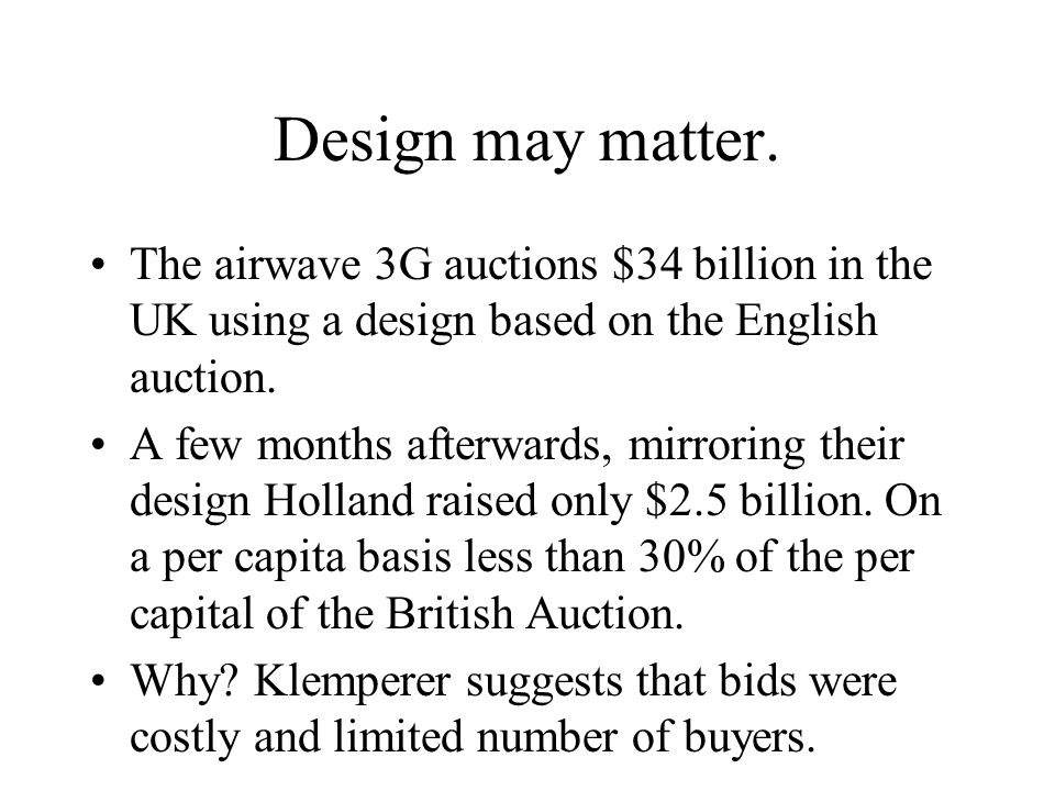 Design may matter. The airwave 3G auctions $34 billion in the UK using a design based on the English auction. A few months afterwards, mirroring their