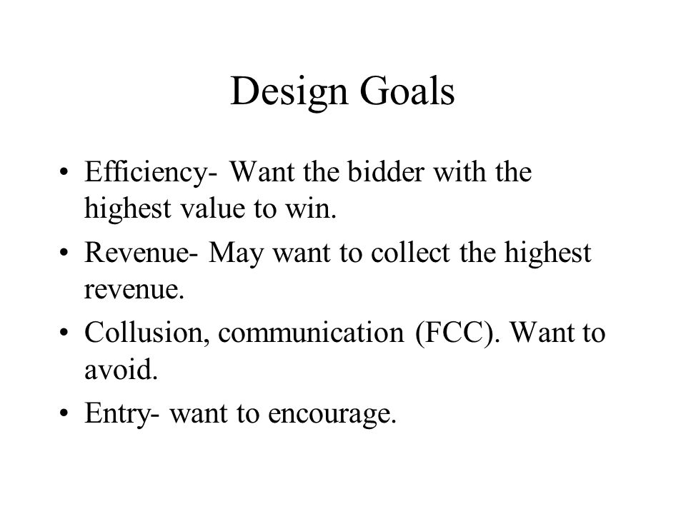 Design Goals Efficiency- Want the bidder with the highest value to win. Revenue- May want to collect the highest revenue. Collusion, communication (FC