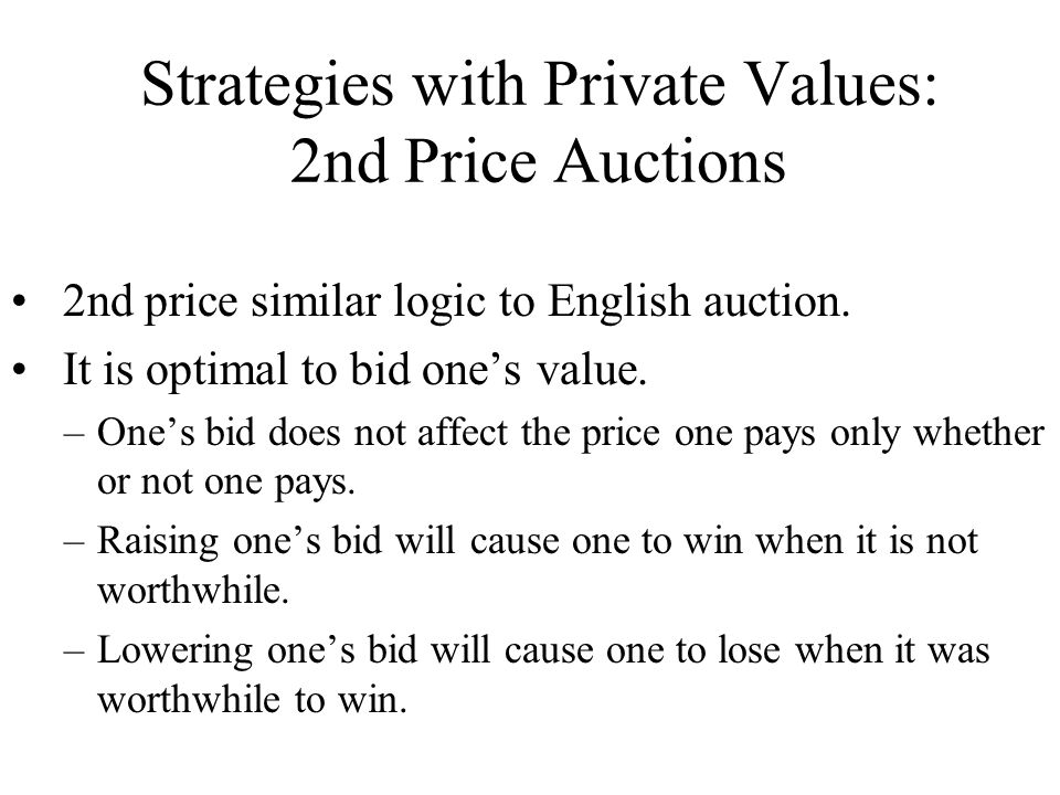 Strategies with Private Values: 2nd Price Auctions 2nd price similar logic to English auction. It is optimal to bid one's value. –One's bid does not a