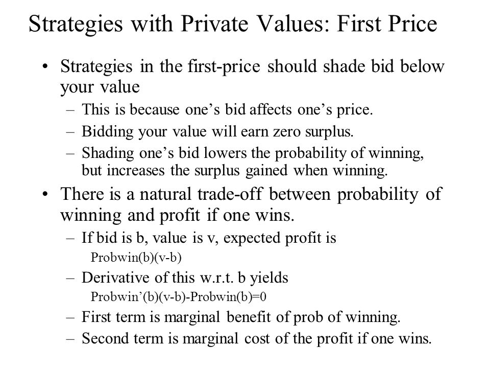 Strategies with Private Values: First Price Strategies in the first-price should shade bid below your value –This is because one's bid affects one's price.