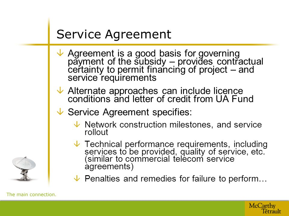Service Agreement â Agreement is a good basis for governing payment of the subsidy – provides contractual certainty to permit financing of project – and service requirements â Alternate approaches can include licence conditions and letter of credit from UA Fund â Service Agreement specifies: â Network construction milestones, and service rollout â Technical performance requirements, including services to be provided, quality of service, etc.