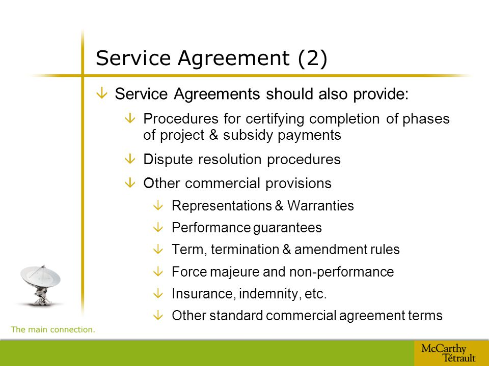 Service Agreement (2) â Service Agreements should also provide: â Procedures for certifying completion of phases of project & subsidy payments â Dispute resolution procedures â Other commercial provisions â Representations & Warranties â Performance guarantees â Term, termination & amendment rules â Force majeure and non-performance â Insurance, indemnity, etc.