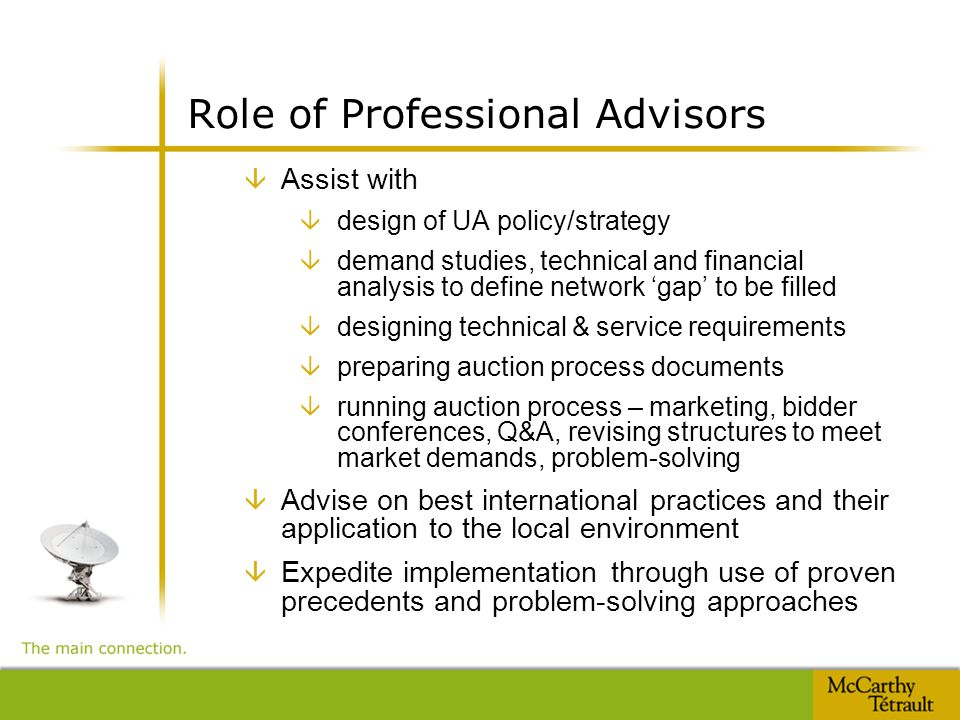 Role of Professional Advisors â Assist with â design of UA policy/strategy â demand studies, technical and financial analysis to define network 'gap' to be filled â designing technical & service requirements â preparing auction process documents â running auction process – marketing, bidder conferences, Q&A, revising structures to meet market demands, problem-solving â Advise on best international practices and their application to the local environment â Expedite implementation through use of proven precedents and problem-solving approaches