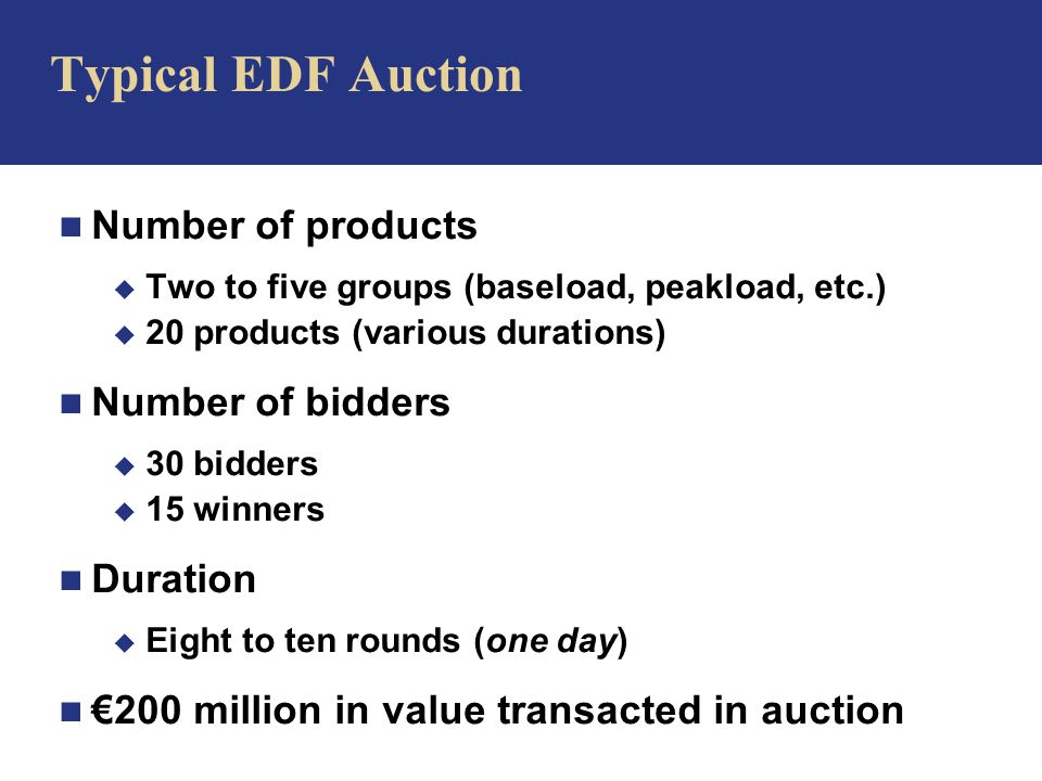 n Number of products u Two to five groups (baseload, peakload, etc.) u 20 products (various durations) n Number of bidders u 30 bidders u 15 winners n Duration u Eight to ten rounds (one day) n €200 million in value transacted in auction Typical EDF Auction
