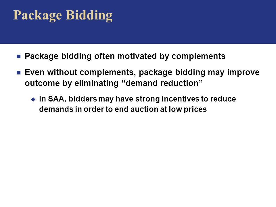 Package Bidding n Package bidding often motivated by complements n Even without complements, package bidding may improve outcome by eliminating demand reduction u In SAA, bidders may have strong incentives to reduce demands in order to end auction at low prices