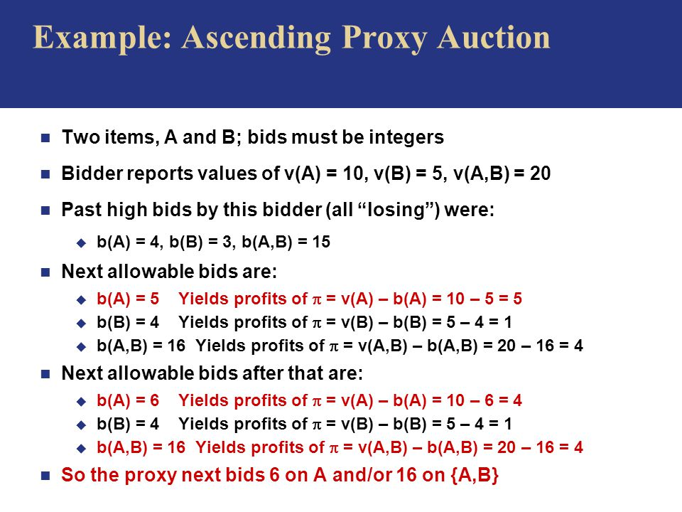 Example: Ascending Proxy Auction n Two items, A and B; bids must be integers n Bidder reports values of v(A) = 10, v(B) = 5, v(A,B) = 20 n Past high bids by this bidder (all losing ) were: u b(A) = 4, b(B) = 3, b(A,B) = 15 n Next allowable bids are: u b(A) = 5 Yields profits of  = v(A) – b(A) = 10 – 5 = 5 u b(B) = 4 Yields profits of  = v(B) – b(B) = 5 – 4 = 1 u b(A,B) = 16 Yields profits of  = v(A,B) – b(A,B) = 20 – 16 = 4 n Next allowable bids after that are: u b(A) = 6 Yields profits of  = v(A) – b(A) = 10 – 6 = 4 u b(B) = 4 Yields profits of  = v(B) – b(B) = 5 – 4 = 1 u b(A,B) = 16 Yields profits of  = v(A,B) – b(A,B) = 20 – 16 = 4 n So the proxy next bids 6 on A and/or 16 on {A,B}