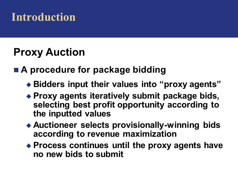 Proxy Auction n A procedure for package bidding u Bidders input their values into proxy agents u Proxy agents iteratively submit package bids, selecting best profit opportunity according to the inputted values u Auctioneer selects provisionally-winning bids according to revenue maximization u Process continues until the proxy agents have no new bids to submit Introduction
