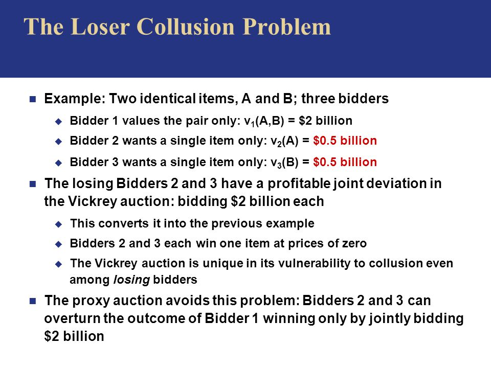 The Loser Collusion Problem n Example: Two identical items, A and B; three bidders u Bidder 1 values the pair only: v 1 (A,B) = $2 billion u Bidder 2 wants a single item only: v 2 (A) = $0.5 billion u Bidder 3 wants a single item only: v 3 (B) = $0.5 billion n The losing Bidders 2 and 3 have a profitable joint deviation in the Vickrey auction: bidding $2 billion each u This converts it into the previous example u Bidders 2 and 3 each win one item at prices of zero u The Vickrey auction is unique in its vulnerability to collusion even among losing bidders n The proxy auction avoids this problem: Bidders 2 and 3 can overturn the outcome of Bidder 1 winning only by jointly bidding $2 billion