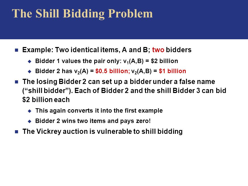 The Shill Bidding Problem n Example: Two identical items, A and B; two bidders u Bidder 1 values the pair only: v 1 (A,B) = $2 billion u Bidder 2 has v 2 (A) = $0.5 billion; v 2 (A,B) = $1 billion n The losing Bidder 2 can set up a bidder under a false name ( shill bidder ).