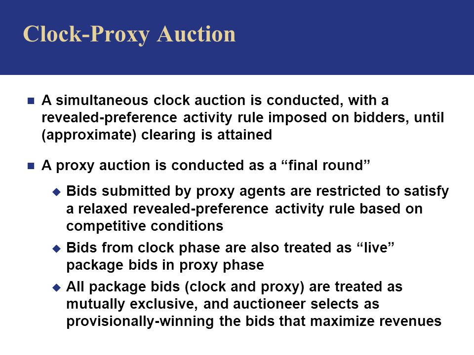 n A simultaneous clock auction is conducted, with a revealed-preference activity rule imposed on bidders, until (approximate) clearing is attained n A proxy auction is conducted as a final round u Bids submitted by proxy agents are restricted to satisfy a relaxed revealed-preference activity rule based on competitive conditions u Bids from clock phase are also treated as live package bids in proxy phase u All package bids (clock and proxy) are treated as mutually exclusive, and auctioneer selects as provisionally-winning the bids that maximize revenues Clock-Proxy Auction