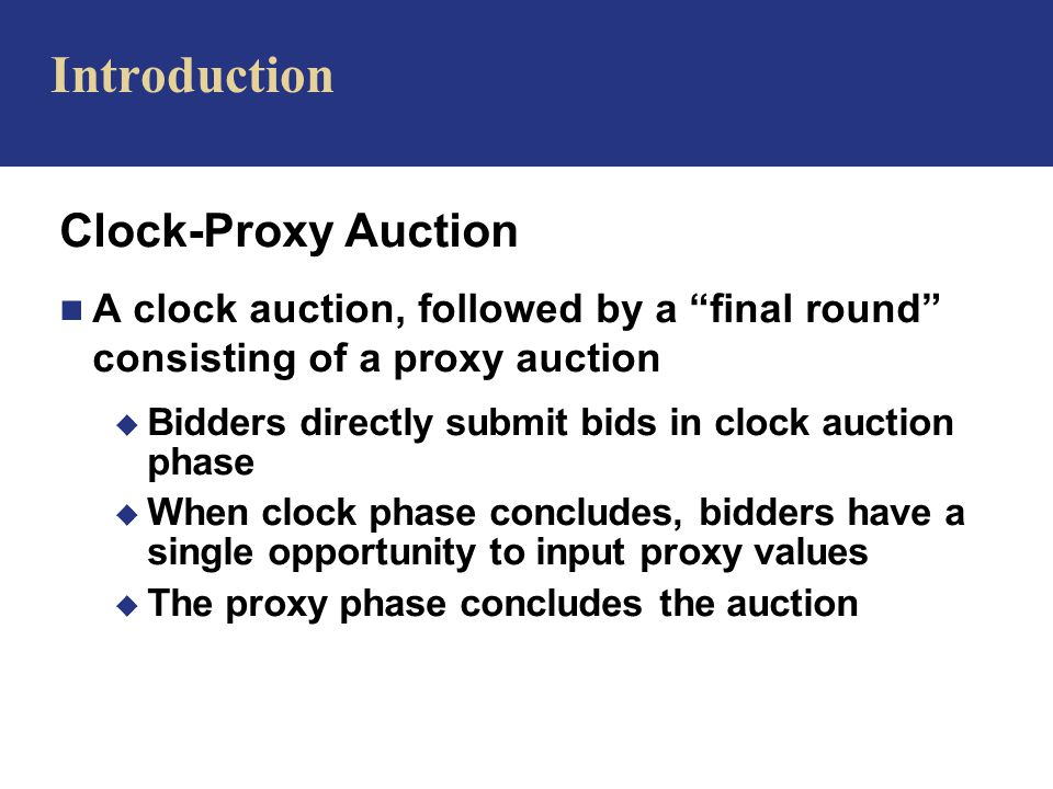 Clock-Proxy Auction n A clock auction, followed by a final round consisting of a proxy auction u Bidders directly submit bids in clock auction phase u When clock phase concludes, bidders have a single opportunity to input proxy values u The proxy phase concludes the auction Introduction