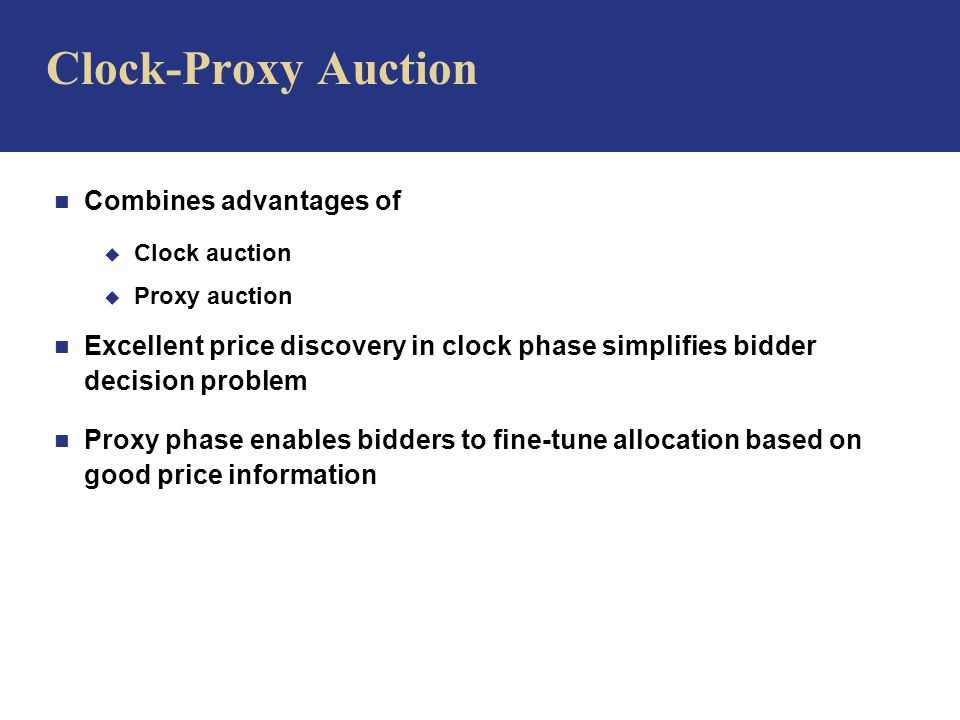 n Combines advantages of u Clock auction u Proxy auction n Excellent price discovery in clock phase simplifies bidder decision problem n Proxy phase enables bidders to fine-tune allocation based on good price information Clock-Proxy Auction