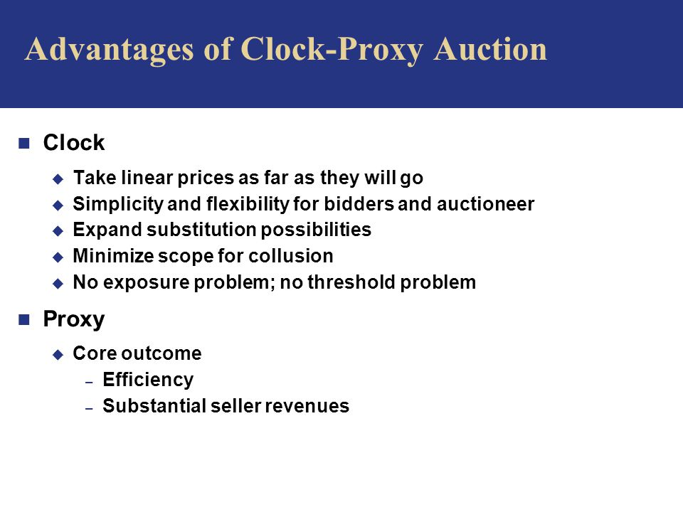 Advantages of Clock-Proxy Auction n Clock u Take linear prices as far as they will go u Simplicity and flexibility for bidders and auctioneer u Expand substitution possibilities u Minimize scope for collusion u No exposure problem; no threshold problem n Proxy u Core outcome – Efficiency – Substantial seller revenues